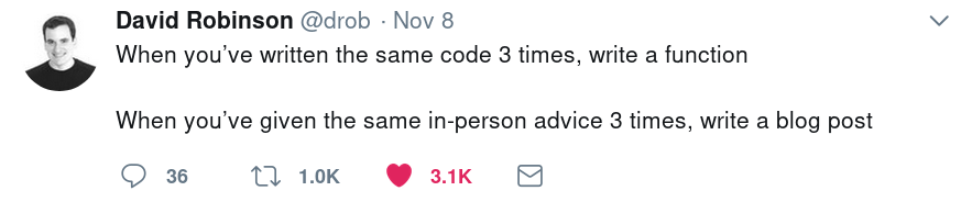 """When you've written the same code 3 times, write a function. When you've given the same in-person advice 3 times, write a blog post"" - David Robinson‏"